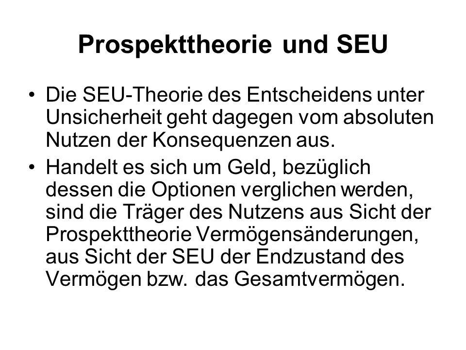 Prospekttheorie und SEU Die SEU-Theorie des Entscheidens unter Unsicherheit geht dagegen vom absoluten Nutzen der Konsequenzen aus. Handelt es sich um