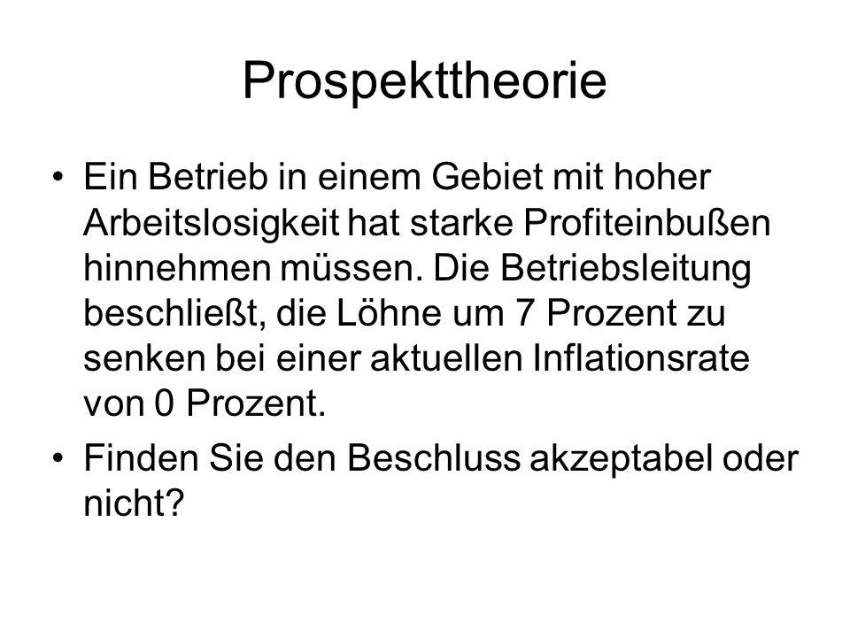 Prospekttheorie Ein Betrieb in einem Gebiet mit hoher Arbeitslosigkeit hat starke Profiteinbußen hinnehmen müssen. Die Betriebsleitung beschließt, die