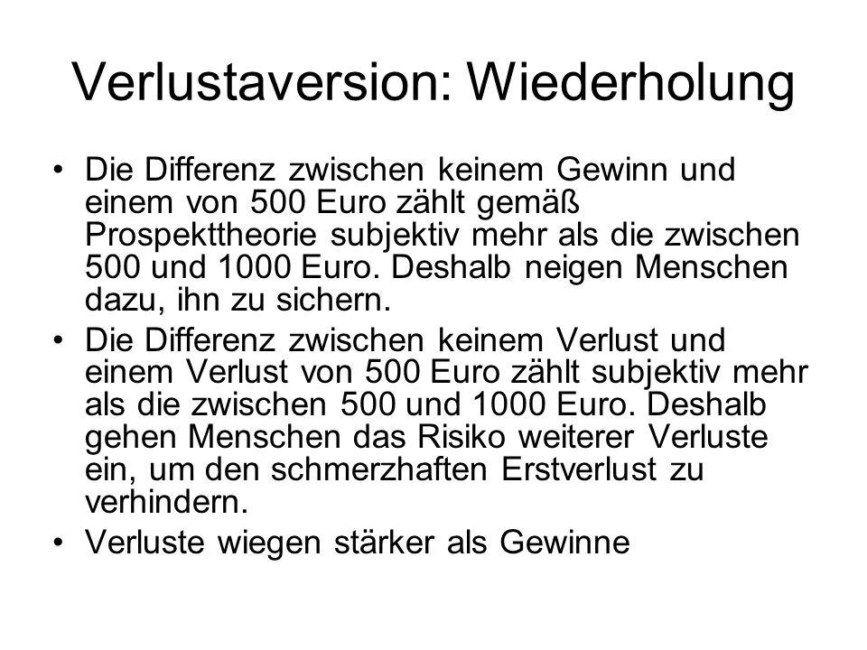 Verlustaversion: Wiederholung Die Differenz zwischen keinem Gewinn und einem von 500 Euro zählt gemäß Prospekttheorie subjektiv mehr als die zwischen