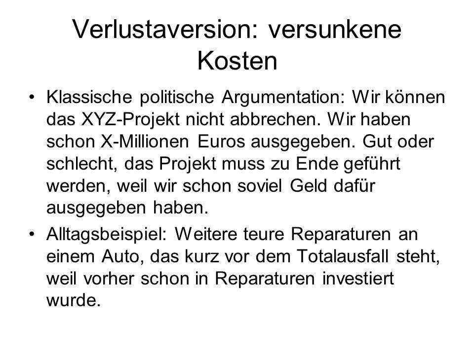 Verlustaversion: versunkene Kosten Klassische politische Argumentation: Wir können das XYZ-Projekt nicht abbrechen. Wir haben schon X-Millionen Euros