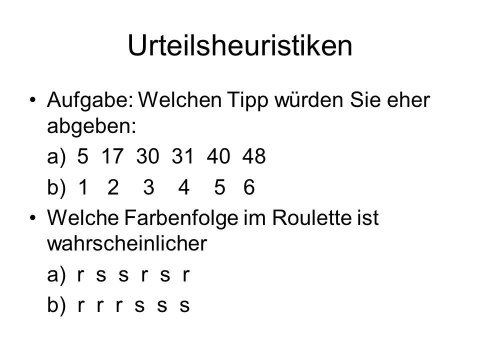 Urteilsheuristiken Aufgabe: Welchen Tipp würden Sie eher abgeben: a)5 17 30 31 40 48 b) 1 2 3 4 5 6 Welche Farbenfolge im Roulette ist wahrscheinliche