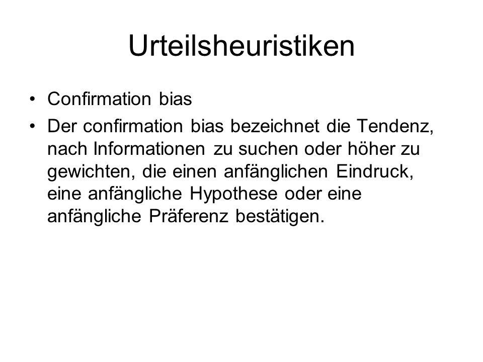 Urteilsheuristiken Confirmation bias Der confirmation bias bezeichnet die Tendenz, nach Informationen zu suchen oder höher zu gewichten, die einen anf