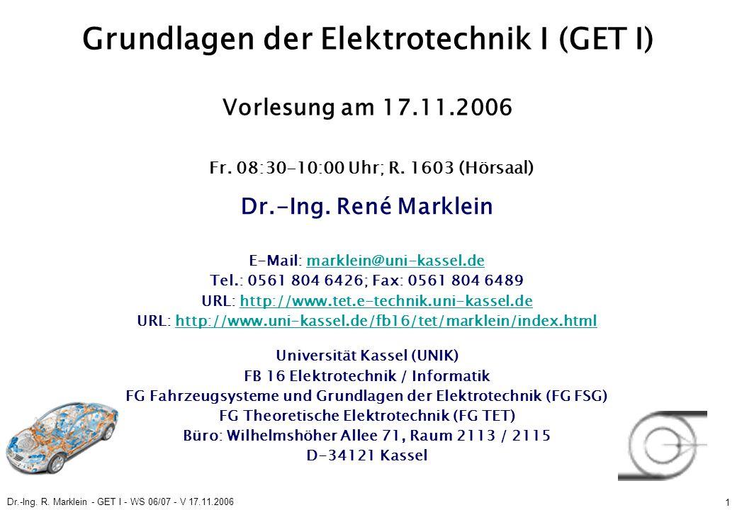 Dr.-Ing. R. Marklein - GET I - WS 06/07 - V 17.11.2006 1 Grundlagen der Elektrotechnik I (GET I) Vorlesung am 17.11.2006 Fr. 08:30-10:00 Uhr; R. 1603