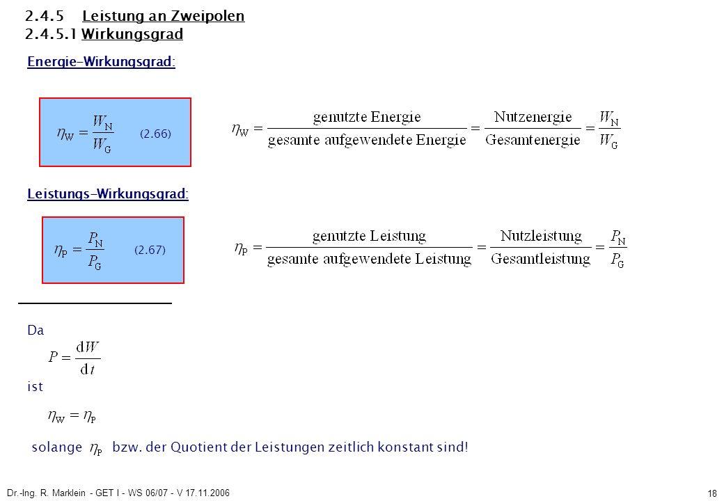 Dr.-Ing. R. Marklein - GET I - WS 06/07 - V 17.11.2006 18 2.4.5 Leistung an Zweipolen 2.4.5.1 Wirkungsgrad Energie-Wirkungsgrad: Leistungs-Wirkungsgra