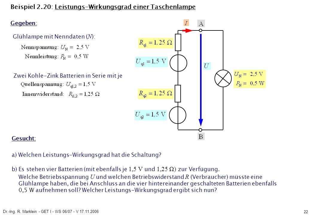 Dr.-Ing. R. Marklein - GET I - WS 06/07 - V 17.11.2006 22 Beispiel 2.20: Leistungs-Wirkungsgrad einer Taschenlampe Glühlampe mit Nenndaten ( N ): Zwei