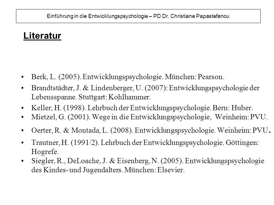 Literatur Einführung in die Entwicklungspsychologie – PD Dr. Christiane Papastefanou Berk, L. (2005). Entwicklungspsychologie. München: Pearson. Brand
