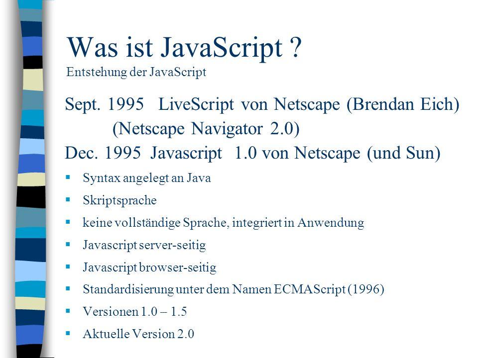 Was ist JavaScript ? Entstehung der JavaScript Sept. 1995 LiveScript von Netscape (Brendan Eich) (Netscape Navigator 2.0) Dec. 1995 Javascript 1.0 von