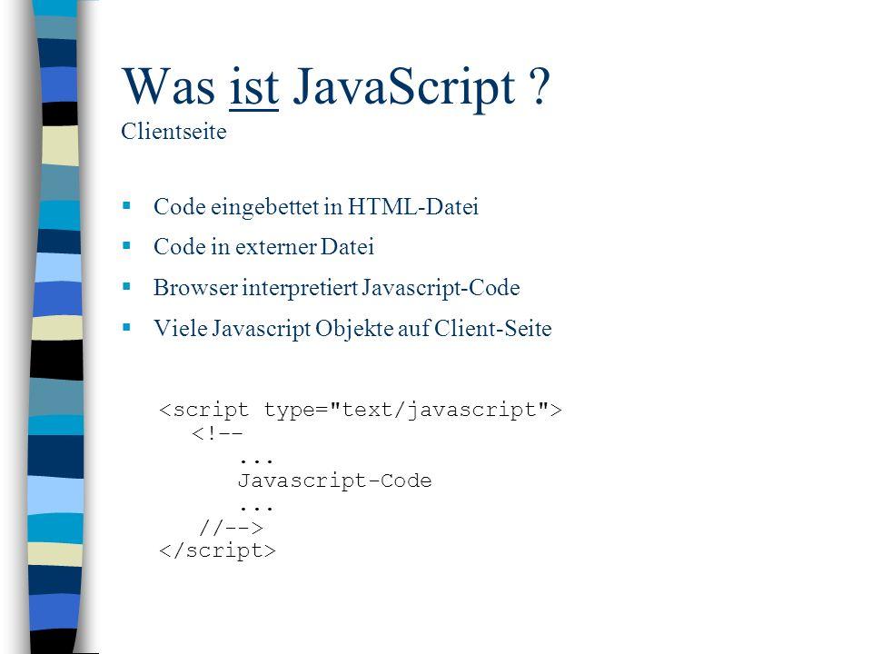 Was ist JavaScript ? Clientseite Code eingebettet in HTML-Datei Code in externer Datei Browser interpretiert Javascript-Code Viele Javascript Objekte