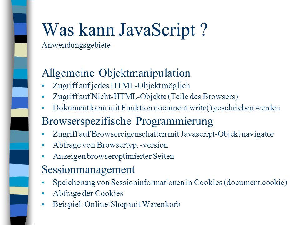 Was kann JavaScript ? Anwendungsgebiete Allgemeine Objektmanipulation Zugriff auf jedes HTML-Objekt möglich Zugriff auf Nicht-HTML-Objekte (Teile des