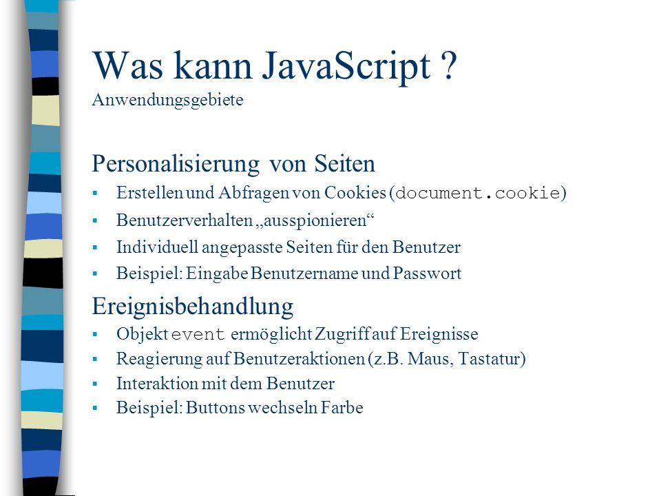 Was kann JavaScript ? Anwendungsgebiete Personalisierung von Seiten Erstellen und Abfragen von Cookies ( document.cookie ) Benutzerverhalten ausspioni