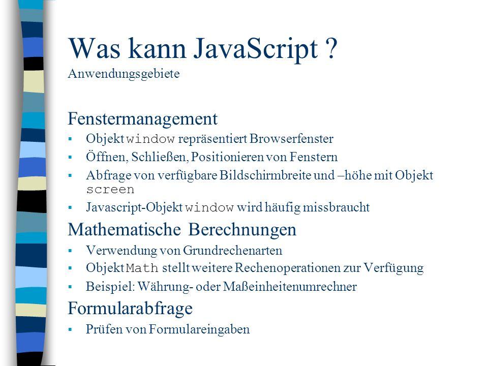 Was kann JavaScript ? Anwendungsgebiete Fenstermanagement Objekt window repräsentiert Browserfenster Öffnen, Schließen, Positionieren von Fenstern Abf