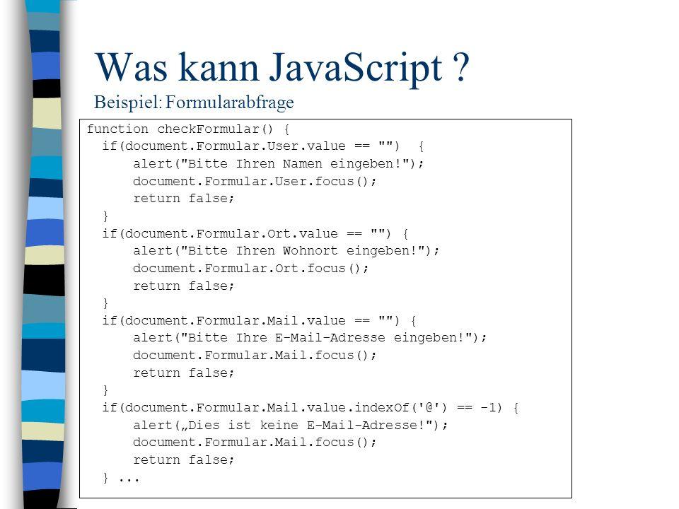 Was kann JavaScript ? Beispiel: Formularabfrage function checkFormular() { if(document.Formular.User.value ==
