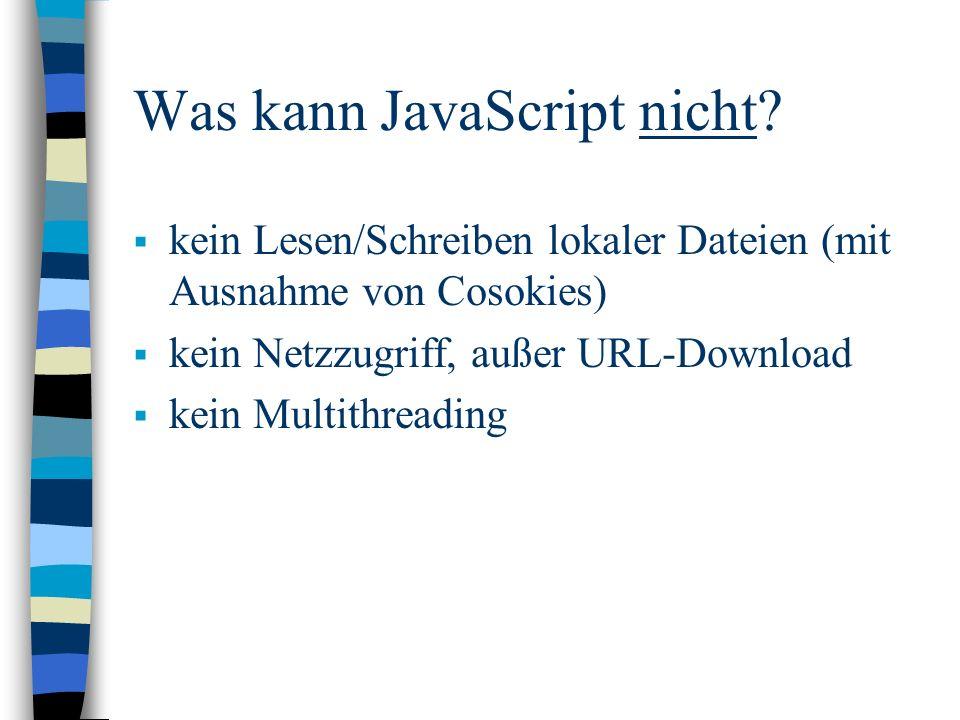 Was kann JavaScript nicht? kein Lesen/Schreiben lokaler Dateien (mit Ausnahme von Cosokies) kein Netzzugriff, außer URL-Download kein Multithreading