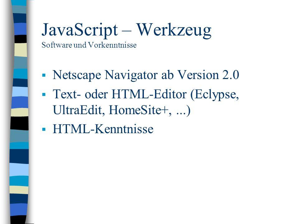 JavaScript – Werkzeug Software und Vorkenntnisse Netscape Navigator ab Version 2.0 Text- oder HTML-Editor (Eclypse, UltraEdit, HomeSite+,...) HTML-Ken