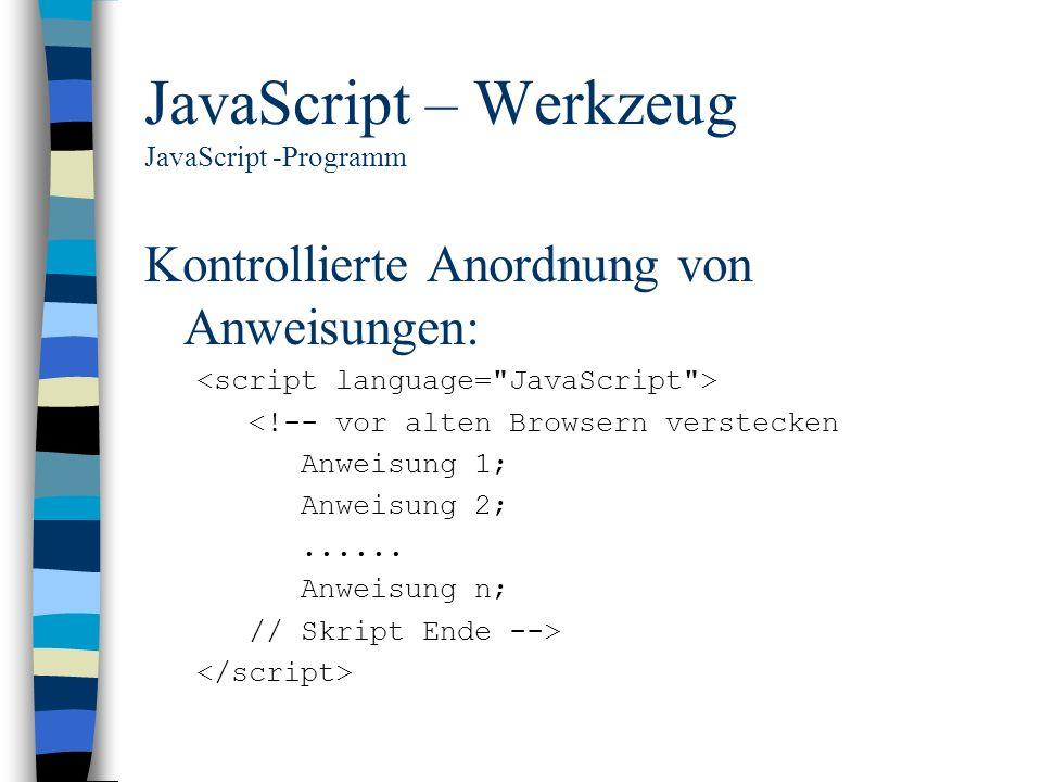 JavaScript – Werkzeug JavaScript -Programm Kontrollierte Anordnung von Anweisungen: <!-- vor alten Browsern verstecken Anweisung 1; Anweisung 2;......