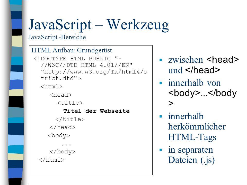 JavaScript – Werkzeug JavaScript -Bereiche HTML Aufbau: Grundgerüst Titel der Webseite... zwischen und innerhalb von... innerhalb herkömmlicher HTML-T