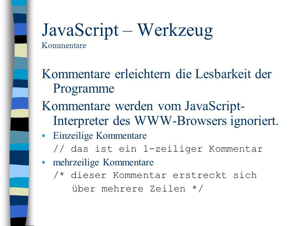 JavaScript – Werkzeug Kommentare Kommentare erleichtern die Lesbarkeit der Programme Kommentare werden vom JavaScript- Interpreter des WWW-Browsers ig