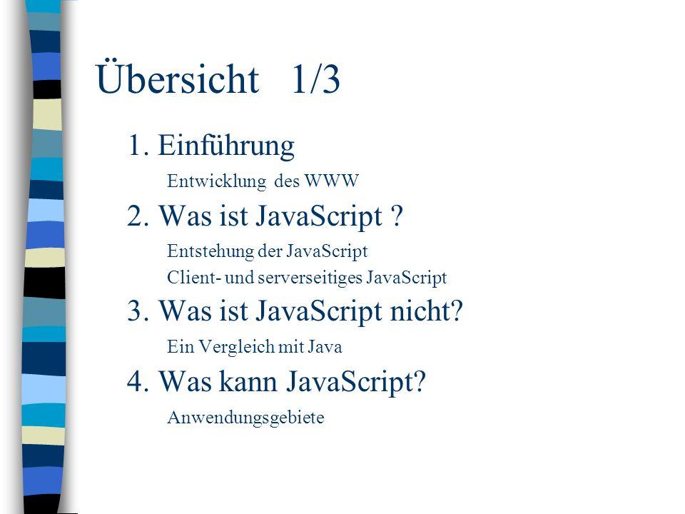 Übersicht 1/3 1. Einführung Entwicklung des WWW 2. Was ist JavaScript ? Entstehung der JavaScript Client- und serverseitiges JavaScript 3. Was ist Jav