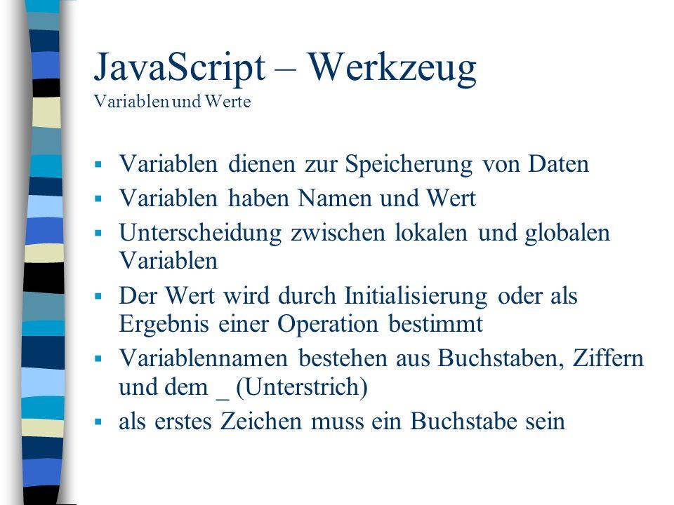 JavaScript – Werkzeug Variablen und Werte Variablen dienen zur Speicherung von Daten Variablen haben Namen und Wert Unterscheidung zwischen lokalen un