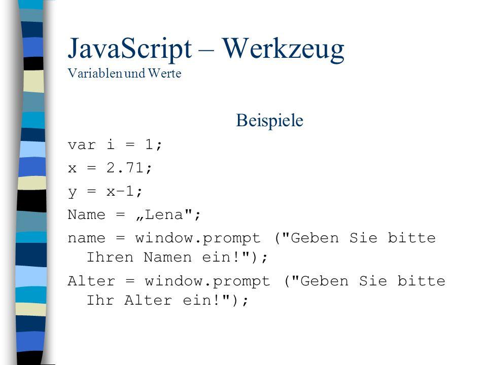 JavaScript – Werkzeug Variablen und Werte Beispiele var i = 1; x = 2.71; y = x–1; Name = Lena