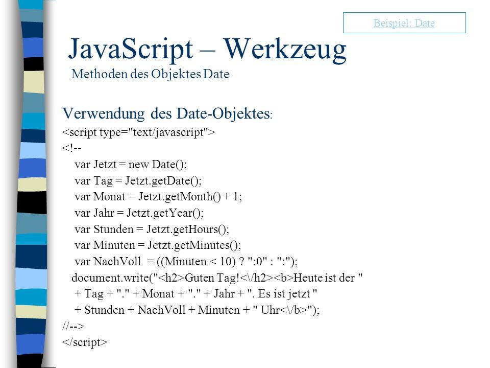 JavaScript – Werkzeug Methoden des Objektes Date Verwendung des Date-Objektes : <!-- var Jetzt = new Date(); var Tag = Jetzt.getDate(); var Monat = Je