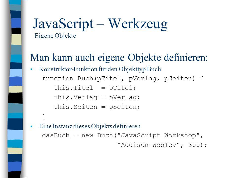 JavaScript – Werkzeug Eigene Objekte Man kann auch eigene Objekte definieren: Konstruktor-Funktion für den Objekttyp Buch function Buch(pTitel, pVerla