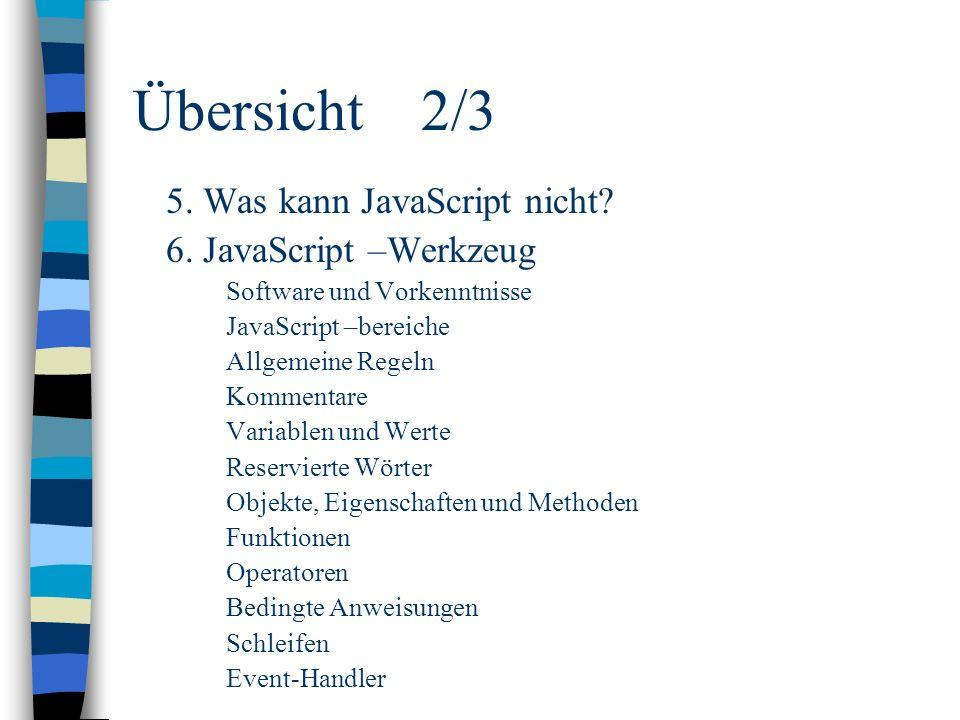 Übersicht2/3 5. Was kann JavaScript nicht? 6. JavaScript –Werkzeug Software und Vorkenntnisse JavaScript –bereiche Allgemeine Regeln Kommentare Variab