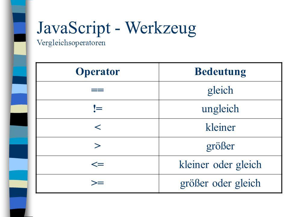 JavaScript - Werkzeug Vergleichsoperatoren OperatorBedeutung ==gleich !=ungleich <kleiner >größer <=kleiner oder gleich >=größer oder gleich