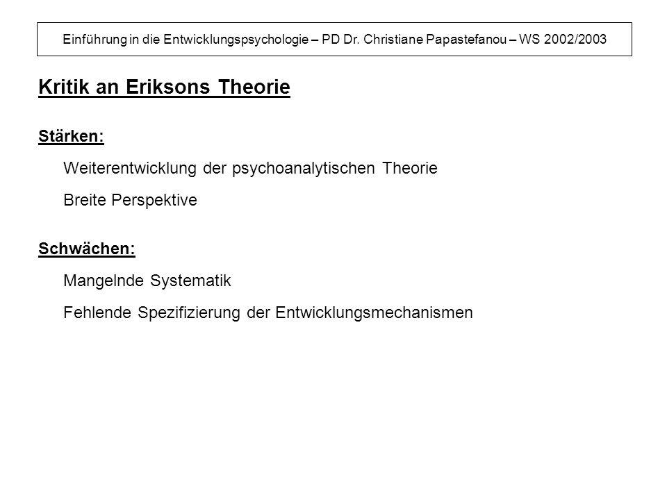 Einführung in die Entwicklungspsychologie – PD Dr. Christiane Papastefanou – WS 2002/2003 Kritik an Eriksons Theorie Stärken: Weiterentwicklung der ps