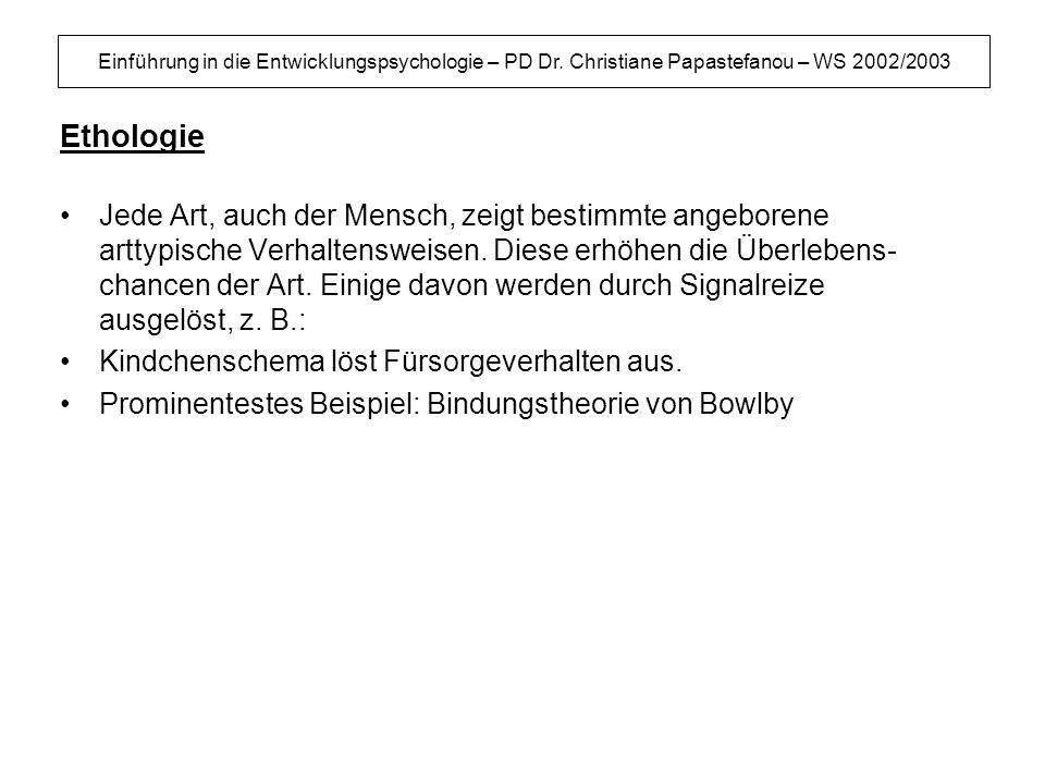 Einführung in die Entwicklungspsychologie – PD Dr. Christiane Papastefanou – WS 2002/2003 Ethologie Jede Art, auch der Mensch, zeigt bestimmte angebor