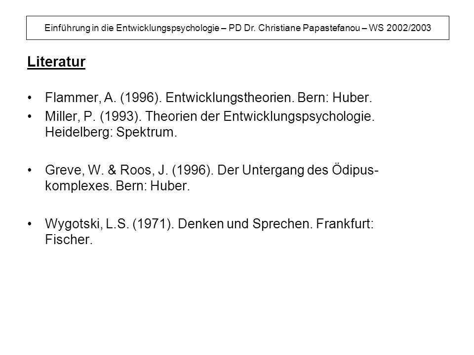 Einführung in die Entwicklungspsychologie – PD Dr. Christiane Papastefanou – WS 2002/2003 Literatur Flammer, A. (1996). Entwicklungstheorien. Bern: Hu