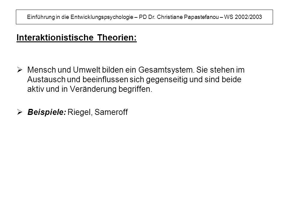 Einführung in die Entwicklungspsychologie – PD Dr. Christiane Papastefanou – WS 2002/2003 Interaktionistische Theorien: Mensch und Umwelt bilden ein G