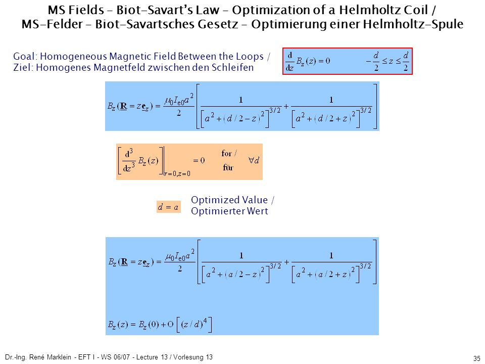 Dr.-Ing. René Marklein - EFT I - WS 06/07 - Lecture 13 / Vorlesung 13 35 MS Fields – Biot-Savarts Law – Optimization of a Helmholtz Coil / MS-Felder –