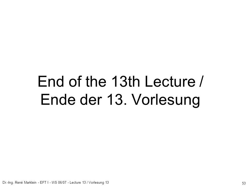 Dr.-Ing. René Marklein - EFT I - WS 06/07 - Lecture 13 / Vorlesung 13 53 End of the 13th Lecture / Ende der 13. Vorlesung