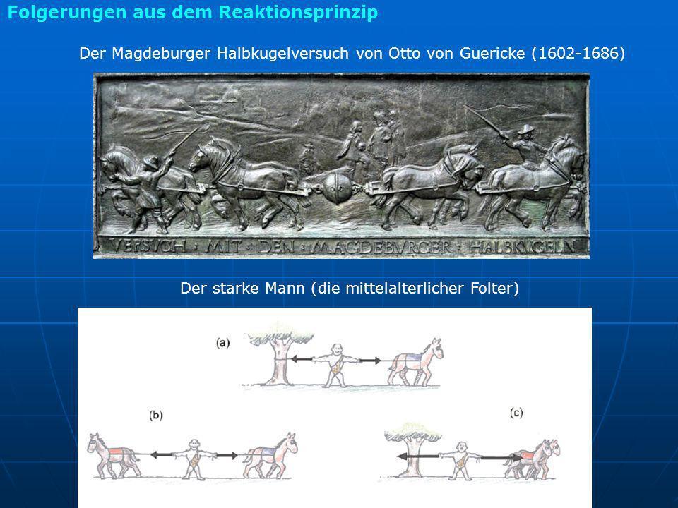 Folgerungen aus dem Reaktionsprinzip Der Magdeburger Halbkugelversuch von Otto von Guericke (1602-1686) Der starke Mann (die mittelalterlicher Folter)