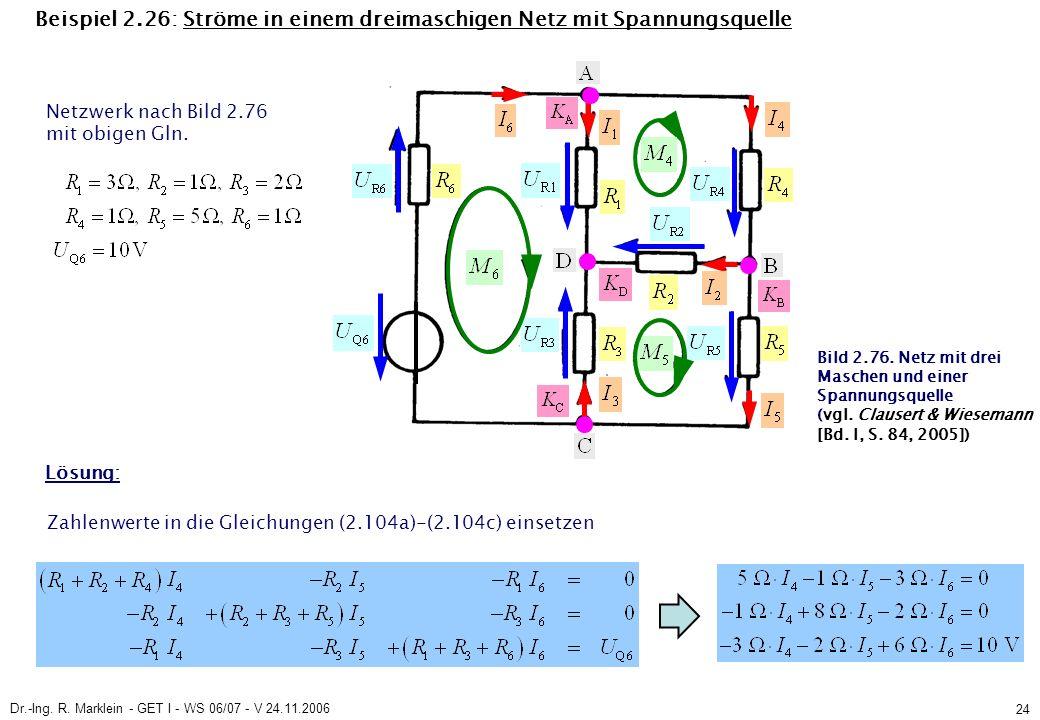 Dr.-Ing. R. Marklein - GET I - WS 06/07 - V 24.11.2006 24 Beispiel 2.26: Ströme in einem dreimaschigen Netz mit Spannungsquelle Netzwerk nach Bild 2.7