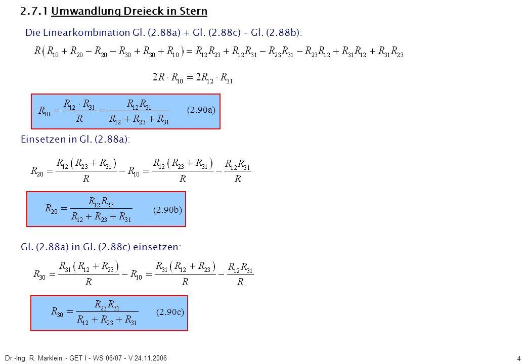 Dr.-Ing. R. Marklein - GET I - WS 06/07 - V 24.11.2006 4 2.7.1 Umwandlung Dreieck in Stern (2.90a) Einsetzen in Gl. (2.88a): (2.90b) Gl. (2.88a) in Gl