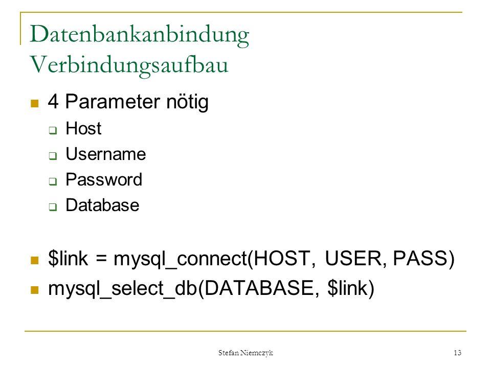 Stefan Niemczyk 13 Datenbankanbindung Verbindungsaufbau 4 Parameter nötig Host Username Password Database $link = mysql_connect(HOST, USER, PASS) mysq