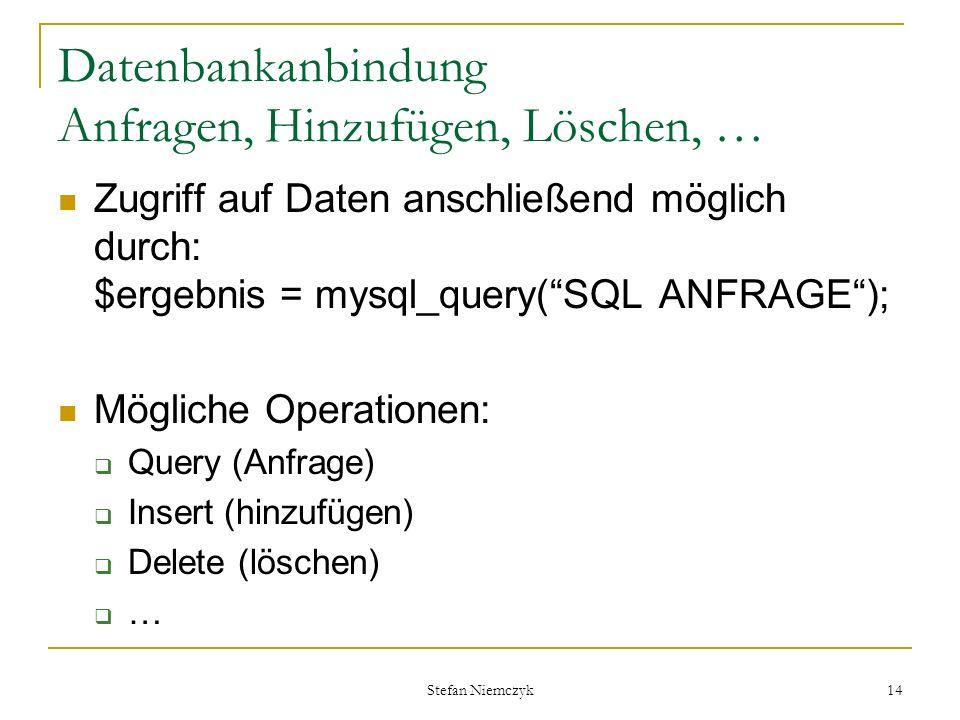 Stefan Niemczyk 14 Datenbankanbindung Anfragen, Hinzufügen, Löschen, … Zugriff auf Daten anschließend möglich durch: $ergebnis = mysql_query(SQL ANFRA