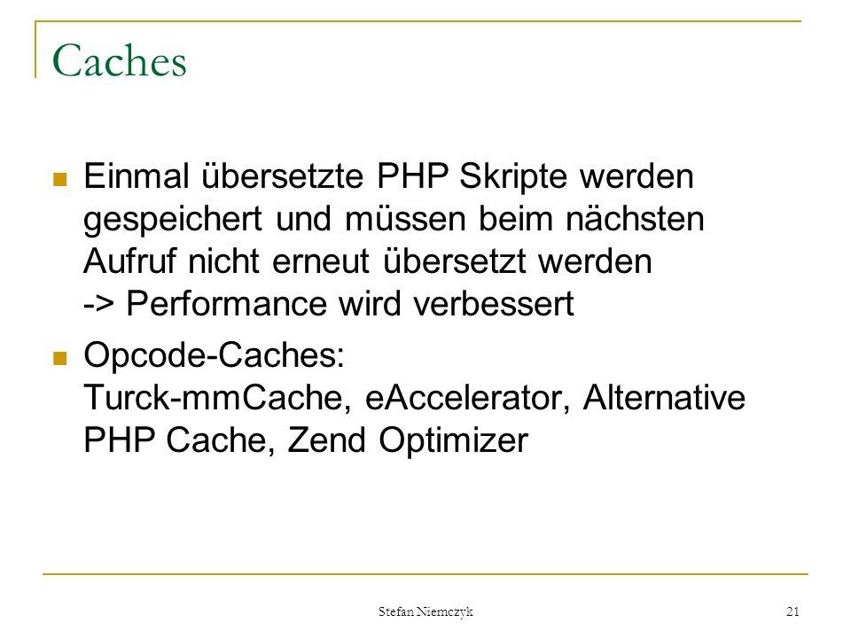 Stefan Niemczyk 21 Caches Einmal übersetzte PHP Skripte werden gespeichert und müssen beim nächsten Aufruf nicht erneut übersetzt werden -> Performanc