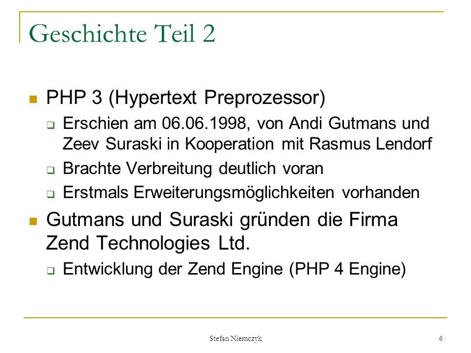 Stefan Niemczyk 6 Geschichte Teil 2 PHP 3 (Hypertext Preprozessor) Erschien am 06.06.1998, von Andi Gutmans und Zeev Suraski in Kooperation mit Rasmus