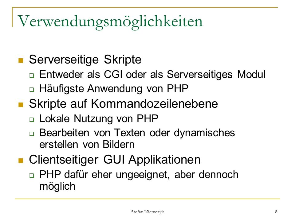 Stefan Niemczyk 8 Verwendungsmöglichkeiten Serverseitige Skripte Entweder als CGI oder als Serverseitiges Modul Häufigste Anwendung von PHP Skripte au