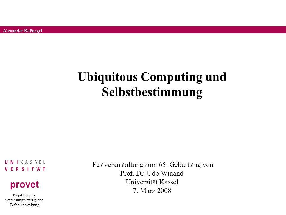 Projektgruppe verfassungsverträgliche Technikgestaltung provet Alexander Roßnagel Ubiquitous Computing und Selbstbestimmung Festveranstaltung zum 65.
