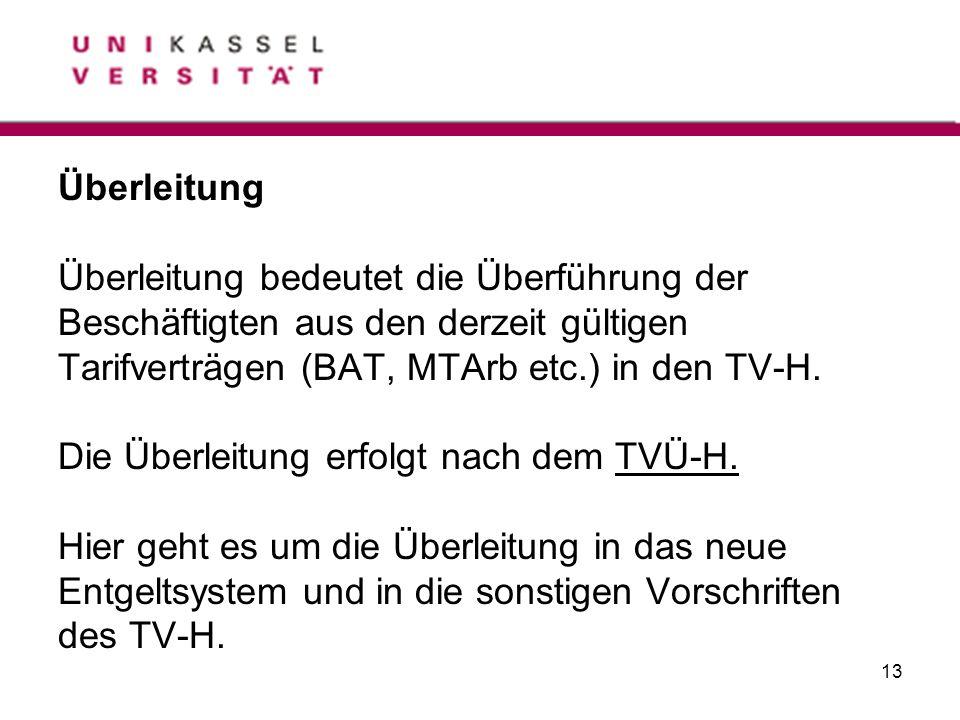 13 Überleitung Überleitung bedeutet die Überführung der Beschäftigten aus den derzeit gültigen Tarifverträgen (BAT, MTArb etc.) in den TV-H. Die Überl
