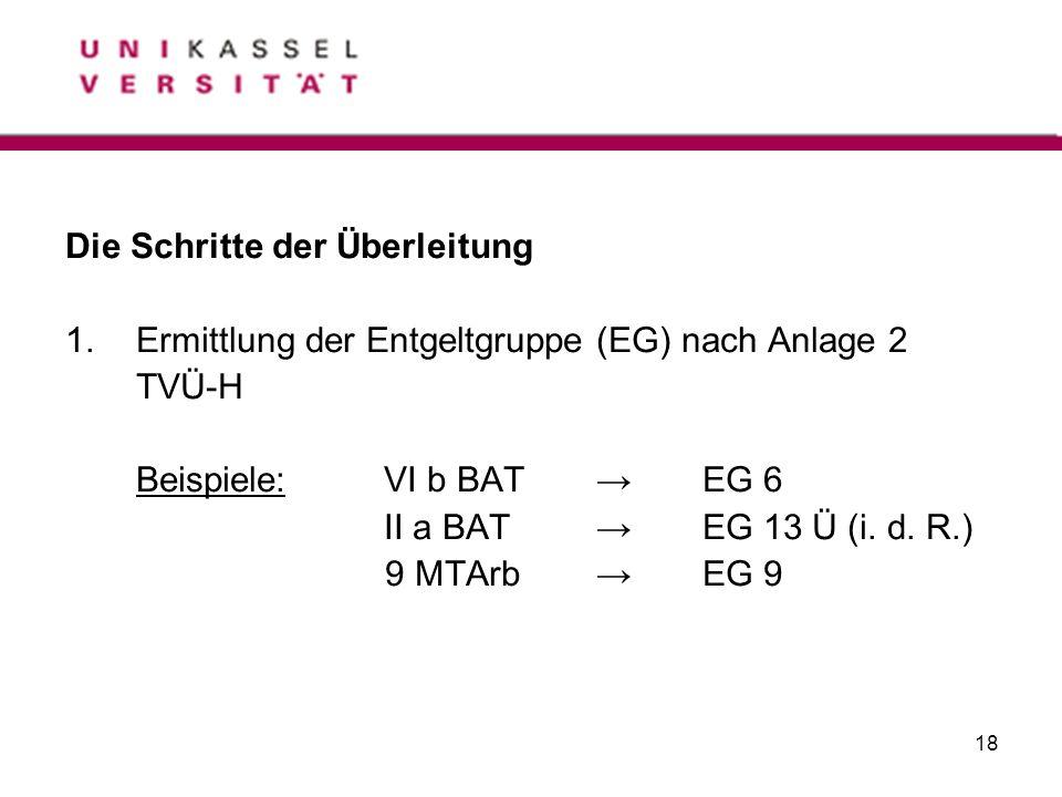 18 Die Schritte der Überleitung 1.Ermittlung der Entgeltgruppe (EG) nach Anlage 2 TVÜ-H Beispiele:VI b BATEG 6 II a BATEG 13 Ü (i. d. R.) 9 MTArbEG 9