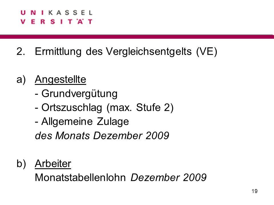 19 2.Ermittlung des Vergleichsentgelts (VE) a)Angestellte - Grundvergütung - Ortszuschlag (max. Stufe 2) - Allgemeine Zulage des Monats Dezember 2009