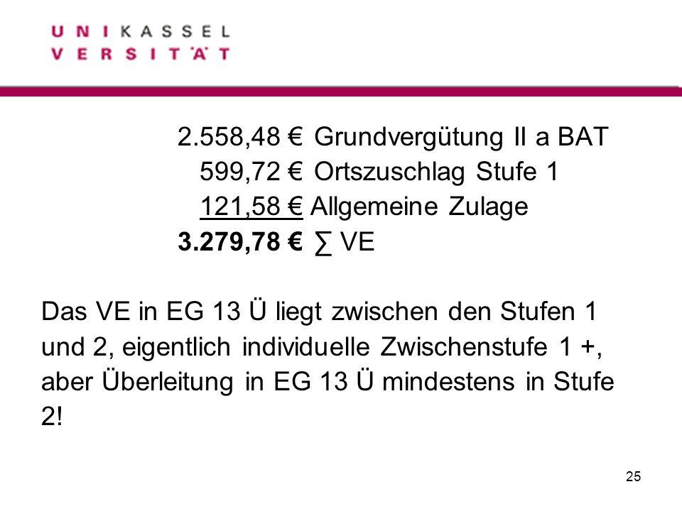 25 2.558,48 Grundvergütung II a BAT 599,72 Ortszuschlag Stufe 1 121,58 Allgemeine Zulage 3.279,78 VE Das VE in EG 13 Ü liegt zwischen den Stufen 1 und