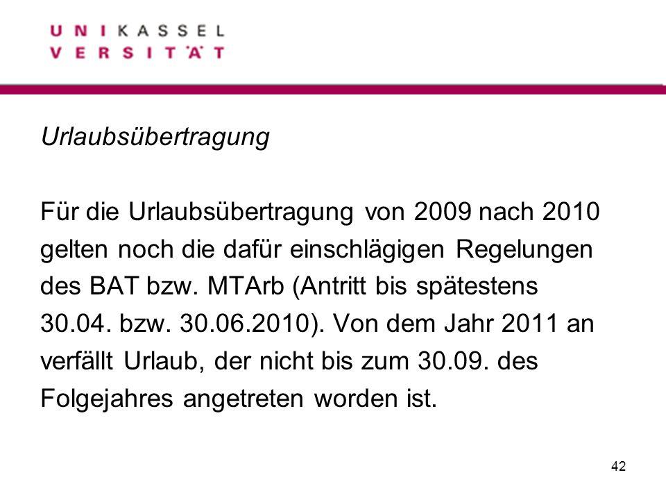 42 Urlaubsübertragung Für die Urlaubsübertragung von 2009 nach 2010 gelten noch die dafür einschlägigen Regelungen des BAT bzw. MTArb (Antritt bis spä
