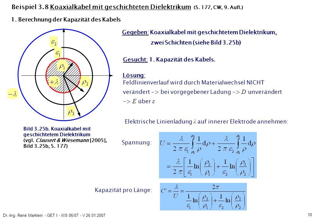 Dr.-Ing. René Marklein - GET I - WS 06/07 - V 26.01.2007 10 Beispiel 3.8 Koaxialkabel mit geschichteten Dielektrikum (S. 177, CW, 9. Aufl.) Gegeben: K