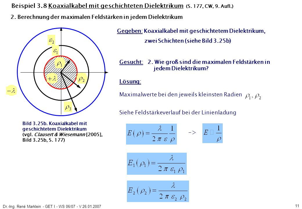 Dr.-Ing. René Marklein - GET I - WS 06/07 - V 26.01.2007 11 Beispiel 3.8 Koaxialkabel mit geschichteten Dielektrikum (S. 177, CW, 9. Aufl.) Gegeben: K